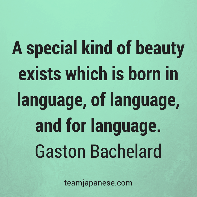 A special kind of beauty exists which is born in language, of language, and for language. Gaston Bachelard. Visit Team Japanese for more motivational and inspirational quotes about language learning.