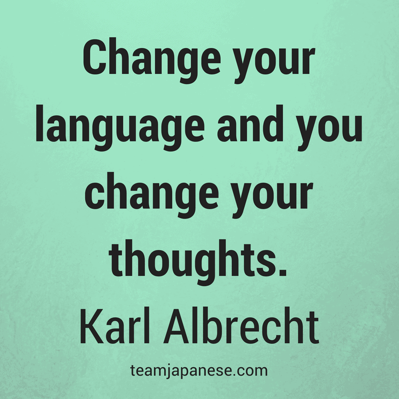 Change your language and you change your thoughts. Karl Albrecht - Visit Team Japanese for more motivational and inspirational quotes about language learning