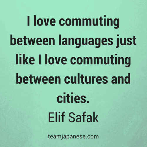 I love commuting between languages just like I love commuting between cultures and cities. Elif Safak. Visit Team Japanese for more motivational and inspirational quotes about language learning.