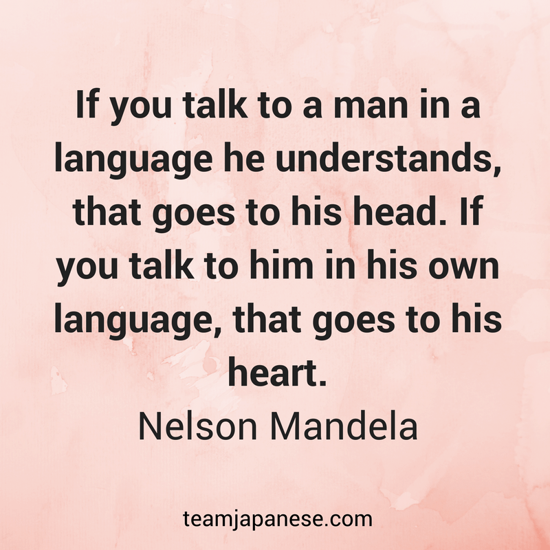 If you talk to a man in a language he understands, that goes to his head. If you talk to him in his own language, that goes to his heart. Nelson Mandela. Visit Team Japanese for more motivational and inspirational quotes about language learning