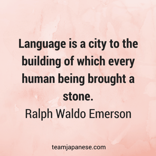 Language is a city to the building of which every human being brought a stone. Ralph Waldo Emerson. Visit Team Japanese for more motivational and inspirational quotes about language learning.