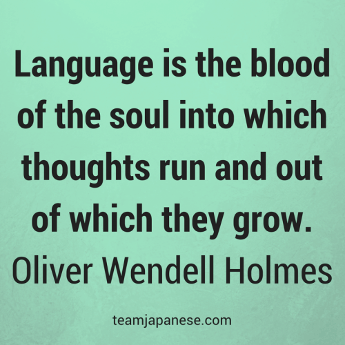 Language is the blood of the soul into which thoughts run and out of which they grow. Oliver Wendell Holmes. Visit Team Japanese for more motivational and inspirational quotes about language learning.