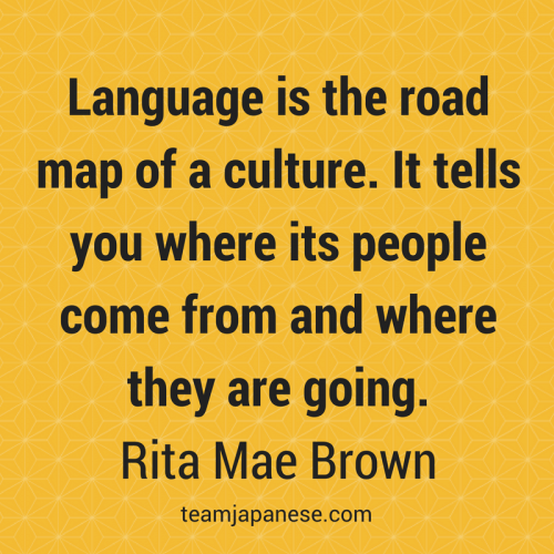 Language is the road map of a culture. It tells you where its people come from and where they are going. Rita Mae Brown. Visit Team Japanese for more motivational and inspirational quotes about language learning.