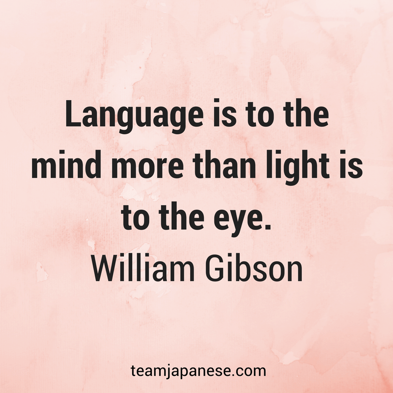Language is to the mind more than light is to the eye. William Gibson. Visit Team Japanese for more motivational and inspirational quotes about language learning.