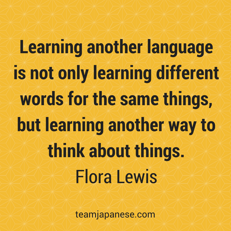 Learning another language is not only learning different words for the same things... Visit Team Japanese for more motivational and inspirational quotes about language learning.