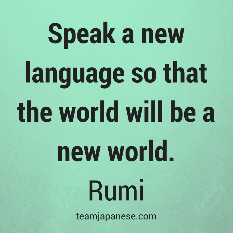Speak a new language so that the world will be a new world. Rumi. Visit Team Japanese for more motivational and inspirational quotes about language learning.