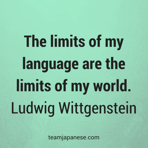 The limits of my language are the limits of my world. Ludwig Wittgenstein. Visit Team Japanese for more motivational and inspirational quotes about language learning.