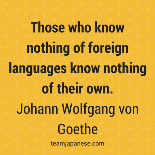 Those who know nothing of foreign languages know nothing of their own. Johann Wolfgang von Goethe. Visit Team Japanese for more motivational and inspirational quotes about language learning
