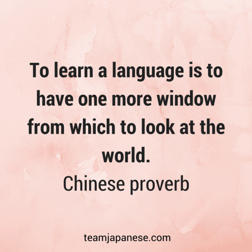 To learn a language is to have one more window from which to look at the world. Chinese proverb. Visit Team Japanese for more motivational and inspirational quotes about language learning.