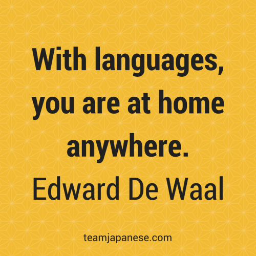 With languages, you are at home anywhere.– Edward De Waal. Visit Team Japanese for more motivational and inspirational quotes about language learning