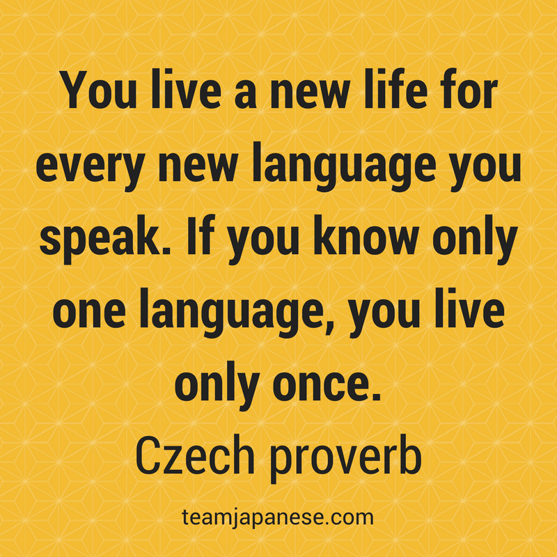 You live a new life for every new language you speak. If you know only one language, you live only once. Czech proverb. Visit Team Japanese for more motivational and inspirational quotes about language learning.